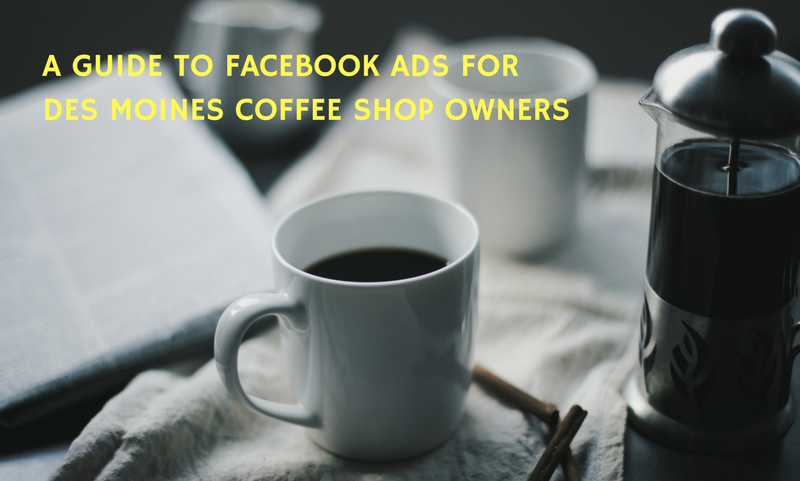 A Guide to Facebook Ads for Des Moines Coffee Shop Owners